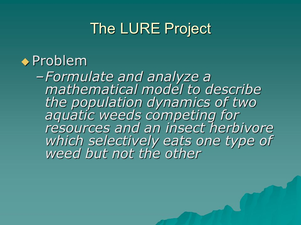 The LURE Project  Problem –Formulate and analyze a mathematical model to describe the population dynamics of two aquatic weeds competing for resources and an insect herbivore which selectively eats one type of weed but not the other