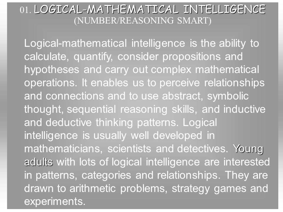 01. LOGICAL-MATHEMATICAL INTELLIGENCE (NUMBER/REASONING SMART) Logical-mathematical intelligence is the ability to calculate, quantify, consider propo