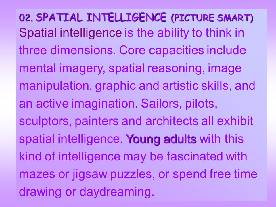 02. SPATIAL INTELLIGENCE INTELLIGENCE (PICTURE SMART) Spatial intelligence is the ability to think in three dimensions. Core capacities include mental