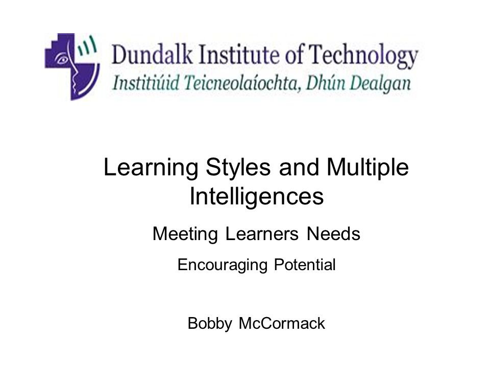 Learning Styles and Multiple Intelligences Meeting Learners Needs Encouraging Potential Bobby McCormack