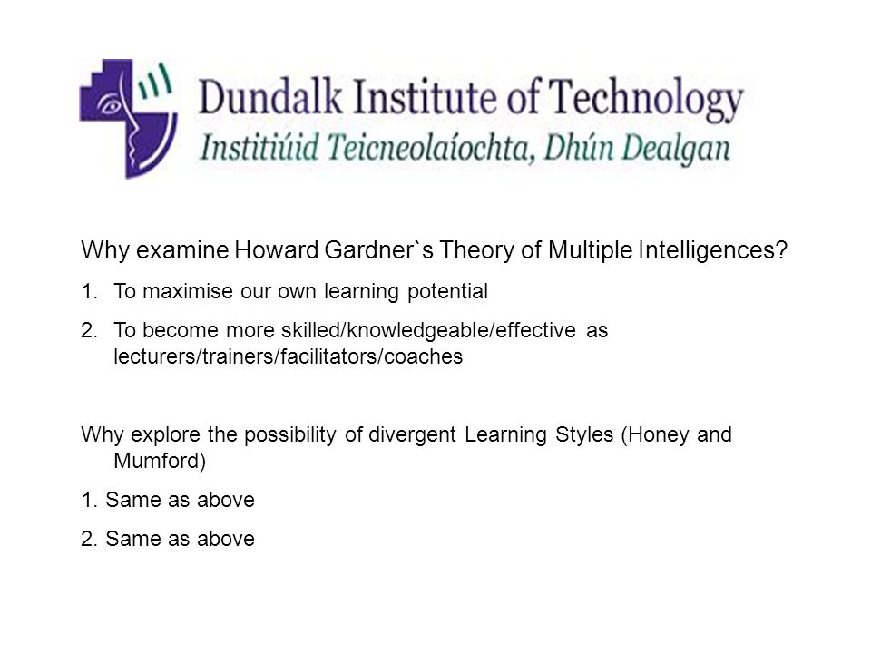 Why examine Howard Gardner`s Theory of Multiple Intelligences? 1.To maximise our own learning potential 2.To become more skilled/knowledgeable/effecti