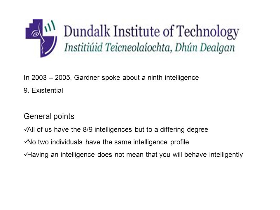 In 2003 – 2005, Gardner spoke about a ninth intelligence 9. Existential General points All of us have the 8/9 intelligences but to a differing degree