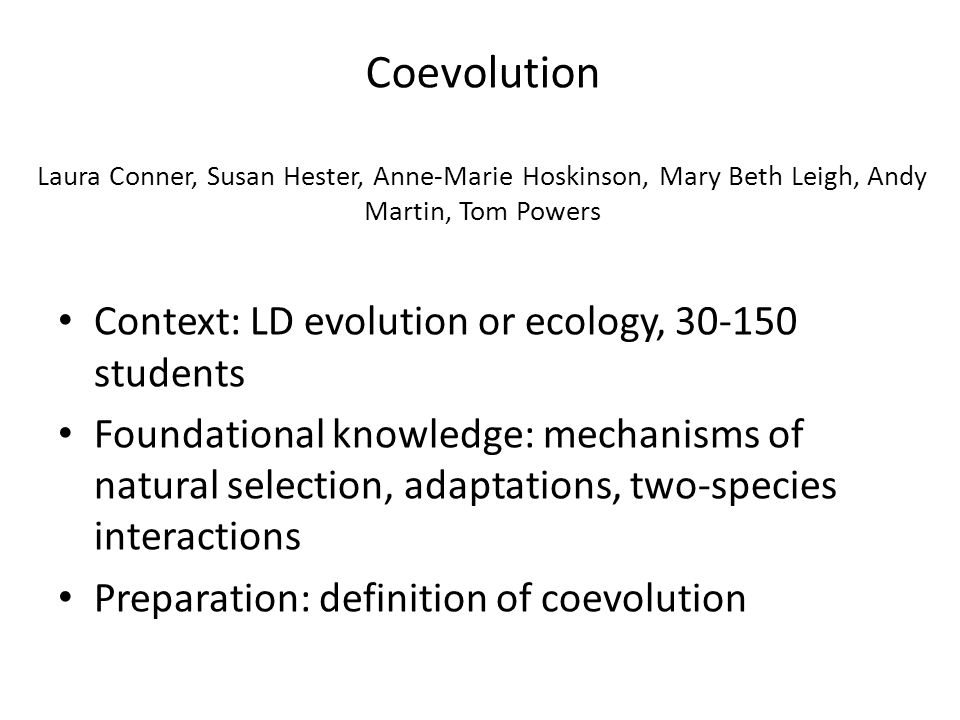 Coevolution Laura Conner, Susan Hester, Anne-Marie Hoskinson, Mary Beth Leigh, Andy Martin, Tom Powers Context: LD evolution or ecology, 30-150 students Foundational knowledge: mechanisms of natural selection, adaptations, two-species interactions Preparation: definition of coevolution