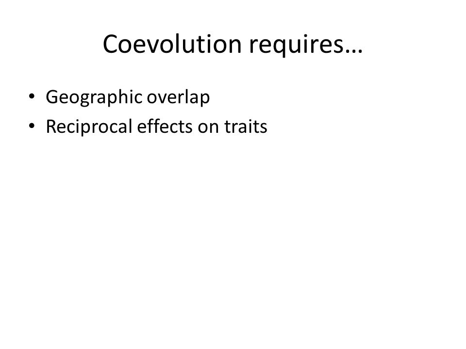 Coevolution requires… Geographic overlap Reciprocal effects on traits