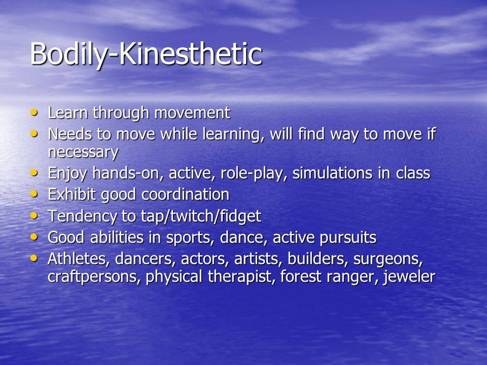 Bodily-Kinesthetic Learn through movement Learn through movement Needs to move while learning, will find way to move if necessary Needs to move while learning, will find way to move if necessary Enjoy hands-on, active, role-play, simulations in class Enjoy hands-on, active, role-play, simulations in class Exhibit good coordination Exhibit good coordination Tendency to tap/twitch/fidget Tendency to tap/twitch/fidget Good abilities in sports, dance, active pursuits Good abilities in sports, dance, active pursuits Athletes, dancers, actors, artists, builders, surgeons, craftpersons, physical therapist, forest ranger, jeweler Athletes, dancers, actors, artists, builders, surgeons, craftpersons, physical therapist, forest ranger, jeweler