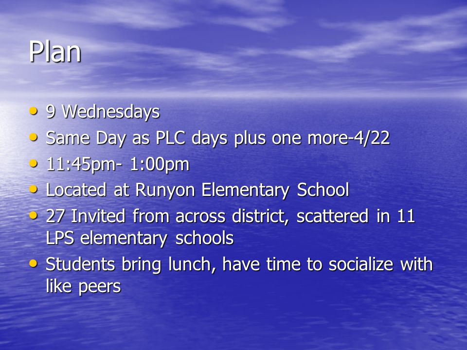 Plan 9 Wednesdays 9 Wednesdays Same Day as PLC days plus one more-4/22 Same Day as PLC days plus one more-4/22 11:45pm- 1:00pm 11:45pm- 1:00pm Located at Runyon Elementary School Located at Runyon Elementary School 27 Invited from across district, scattered in 11 LPS elementary schools 27 Invited from across district, scattered in 11 LPS elementary schools Students bring lunch, have time to socialize with like peers Students bring lunch, have time to socialize with like peers