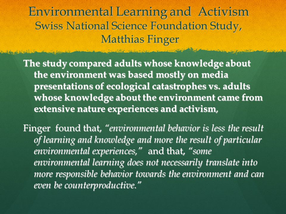 Environmental Learning and Activism Swiss National Science Foundation Study, Matthias Finger The study compared adults whose knowledge about the environment was based mostly on media presentations of ecological catastrophes vs.