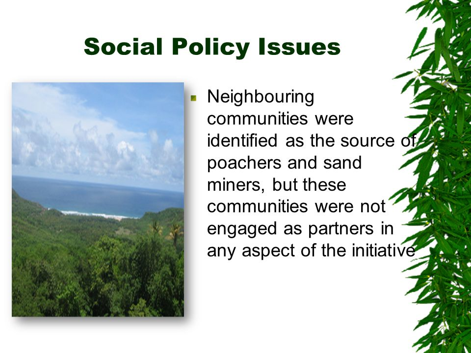 Social Policy Issues Neighbouring communities were identified as the source of poachers and sand miners, but these communities were not engaged as partners in any aspect of the initiative