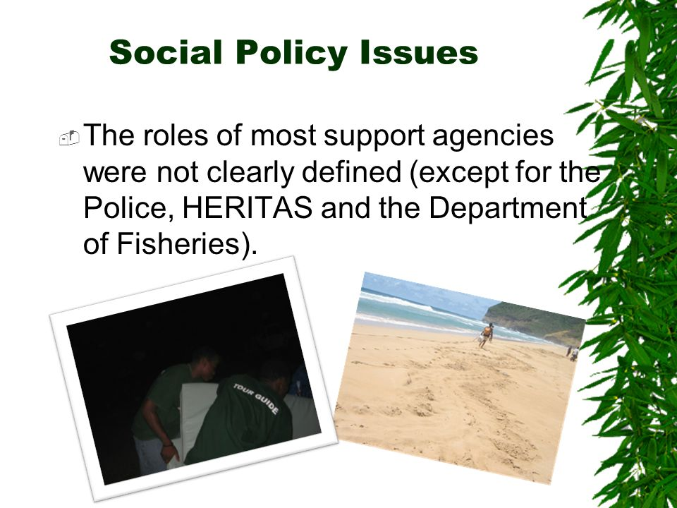 Social Policy Issues  The roles of most support agencies were not clearly defined (except for the Police, HERITAS and the Department of Fisheries).