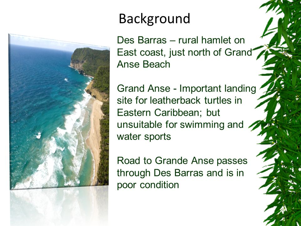Des Barras – rural hamlet on East coast, just north of Grand Anse Beach Grand Anse - Important landing site for leatherback turtles in Eastern Caribbean; but unsuitable for swimming and water sports Road to Grande Anse passes through Des Barras and is in poor condition Background