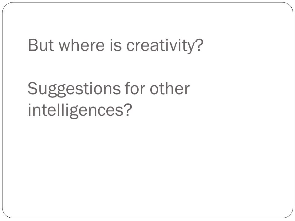 But where is creativity Suggestions for other intelligences
