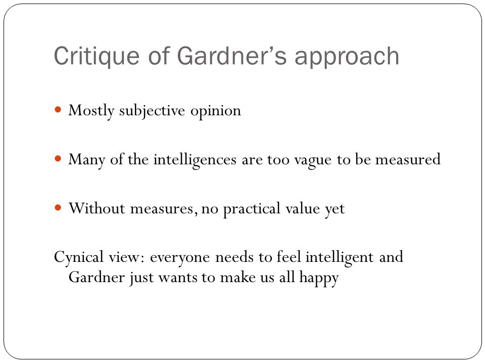 Critique of Gardner's approach Mostly subjective opinion Many of the intelligences are too vague to be measured Without measures, no practical value yet Cynical view: everyone needs to feel intelligent and Gardner just wants to make us all happy