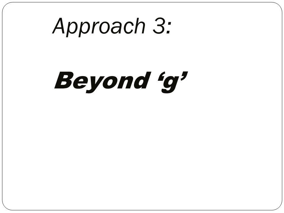 Approach 3: Beyond 'g'
