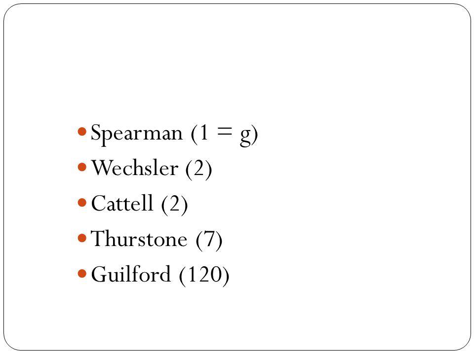 Spearman (1 = g) Wechsler (2) Cattell (2) Thurstone (7) Guilford (120)