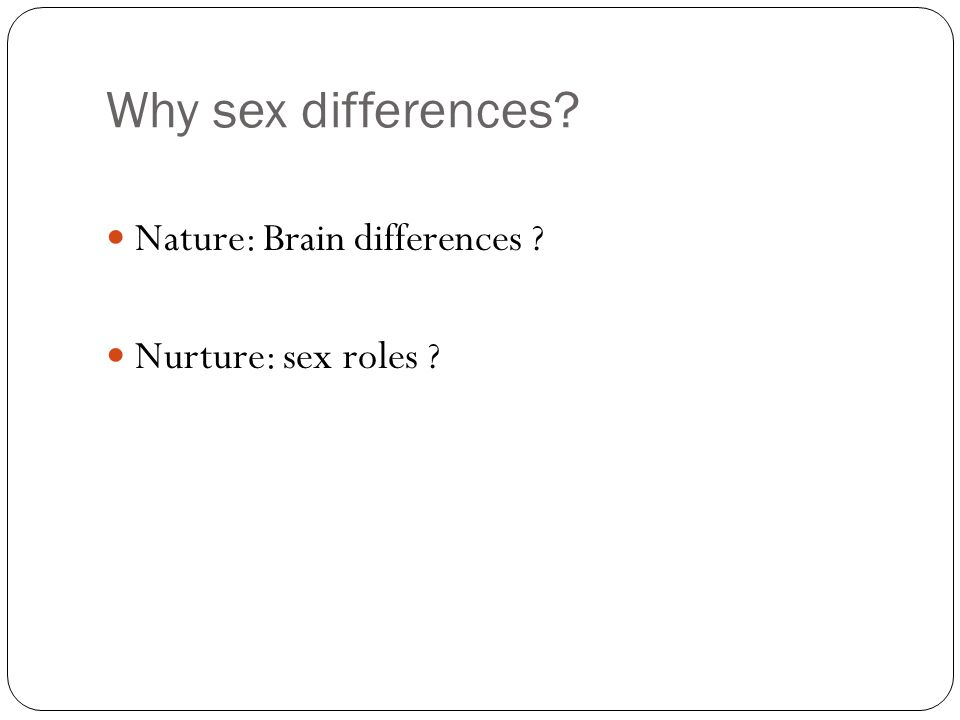 Why sex differences Nature: Brain differences Nurture: sex roles