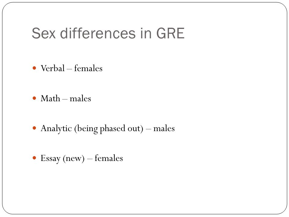 Sex differences in GRE Verbal – females Math – males Analytic (being phased out) – males Essay (new) – females