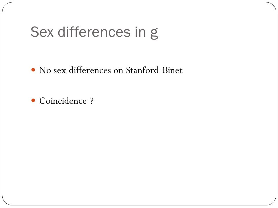 Sex differences in g No sex differences on Stanford-Binet Coincidence