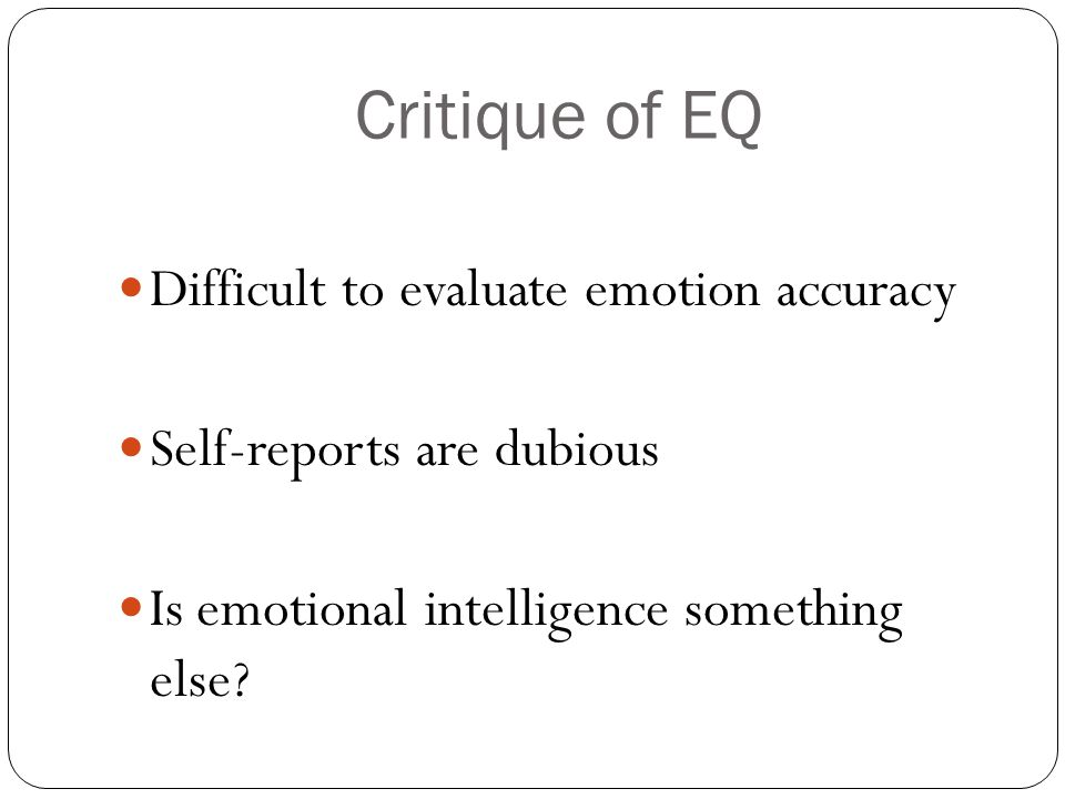 Critique of EQ Difficult to evaluate emotion accuracy Self-reports are dubious Is emotional intelligence something else