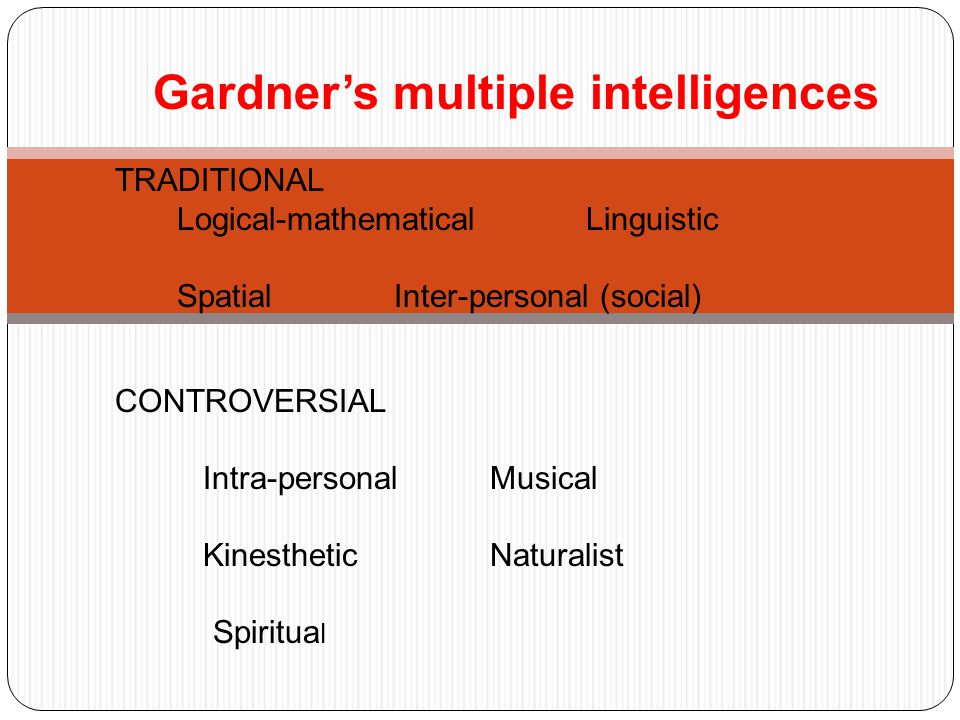  Gardner's multiple intelligences  TRADITIONAL  Logical-mathematical Linguistic  Spatial Inter-personal (social)   CONTROVERSIAL   Intra-personal Musical  Kinesthetic Naturalist Spiritua l