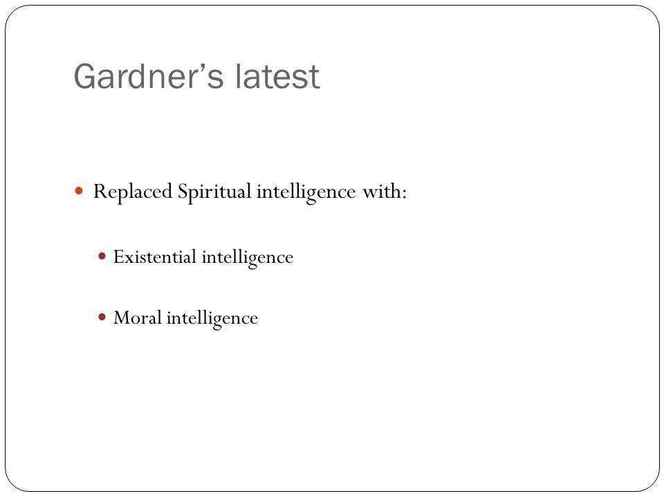 Gardner's latest Replaced Spiritual intelligence with: Existential intelligence Moral intelligence