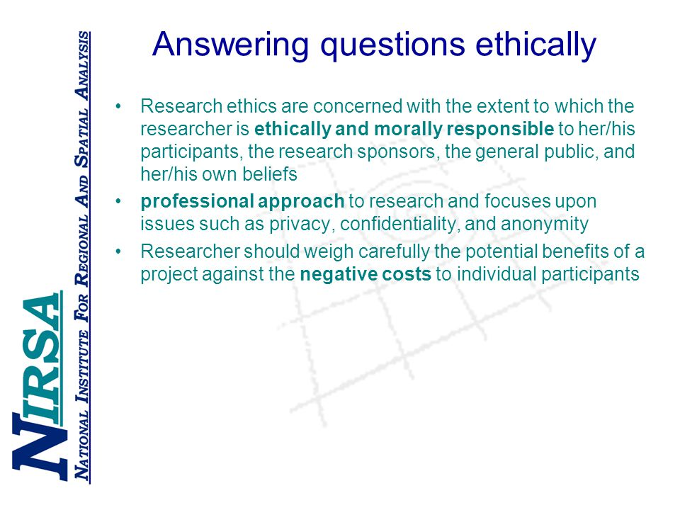 Answering questions ethically Research ethics are concerned with the extent to which the researcher is ethically and morally responsible to her/his participants, the research sponsors, the general public, and her/his own beliefs professional approach to research and focuses upon issues such as privacy, confidentiality, and anonymity Researcher should weigh carefully the potential benefits of a project against the negative costs to individual participants