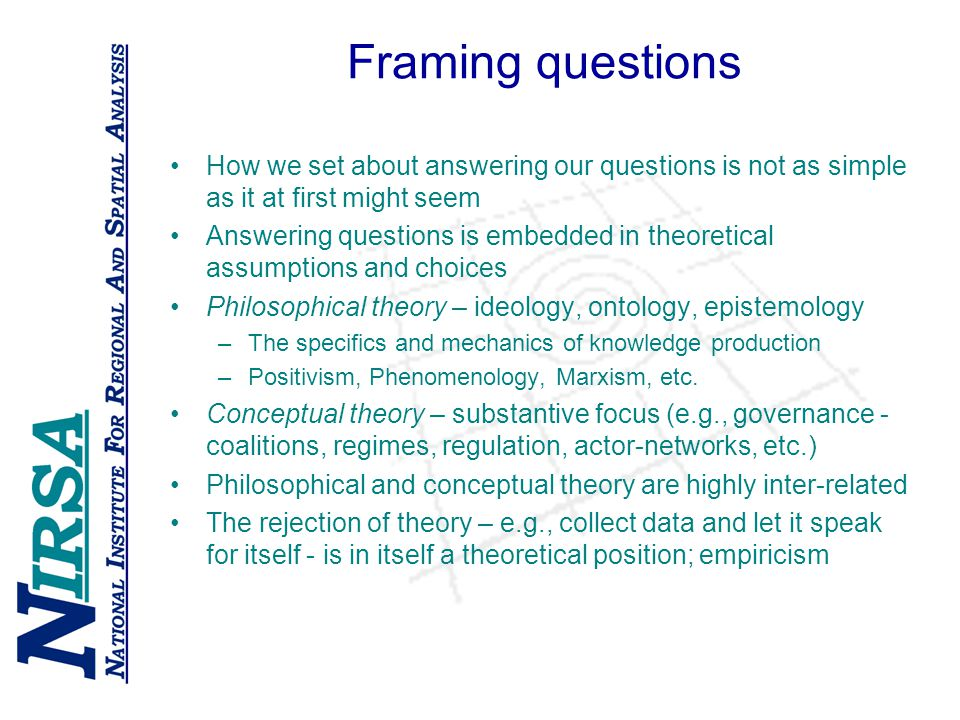 Framing questions How we set about answering our questions is not as simple as it at first might seem Answering questions is embedded in theoretical assumptions and choices Philosophical theory – ideology, ontology, epistemology –The specifics and mechanics of knowledge production –Positivism, Phenomenology, Marxism, etc.