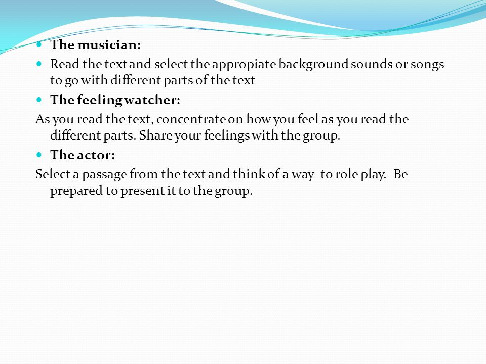 The musician: Read the text and select the appropiate background sounds or songs to go with different parts of the text The feeling watcher: As you read the text, concentrate on how you feel as you read the different parts.