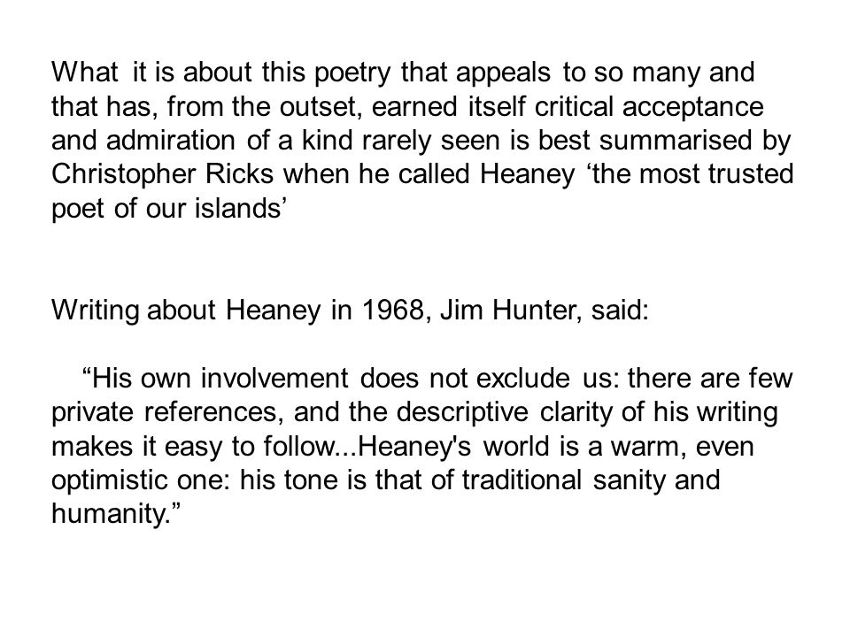 What it is about this poetry that appeals to so many and that has, from the outset, earned itself critical acceptance and admiration of a kind rarely seen is best summarised by Christopher Ricks when he called Heaney 'the most trusted poet of our islands' Writing about Heaney in 1968, Jim Hunter, said: His own involvement does not exclude us: there are few private references, and the descriptive clarity of his writing makes it easy to follow...Heaney s world is a warm, even optimistic one: his tone is that of traditional sanity and humanity.