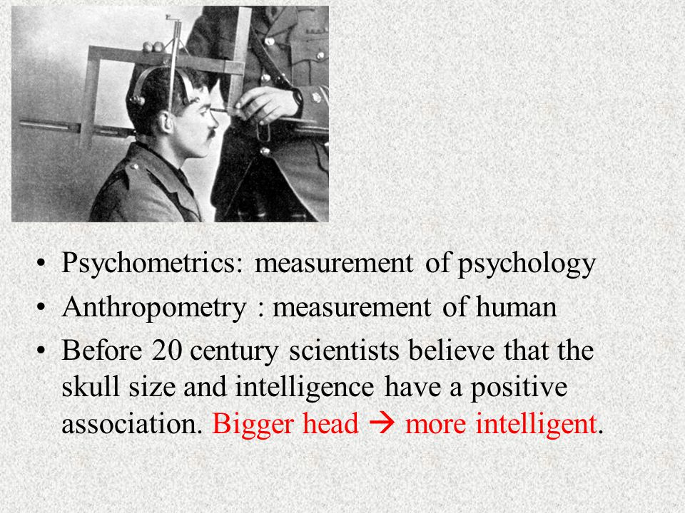 Psychometrics: measurement of psychology Anthropometry : measurement of human Before 20 century scientists believe that the skull size and intelligence have a positive association.