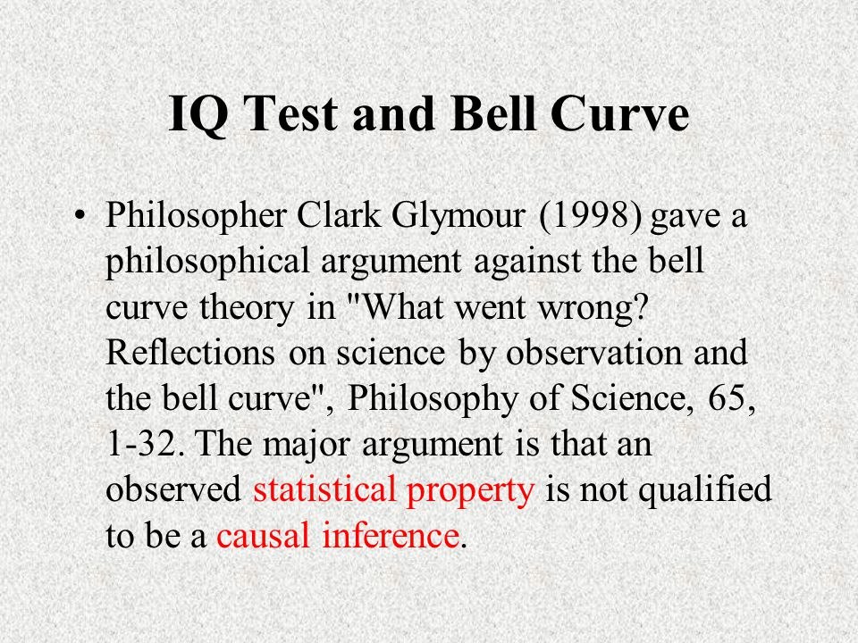 IQ Test and Bell Curve Philosopher Clark Glymour (1998) gave a philosophical argument against the bell curve theory in What went wrong.