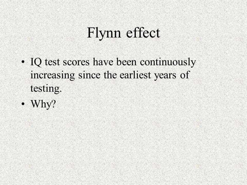 Flynn effect IQ test scores have been continuously increasing since the earliest years of testing.