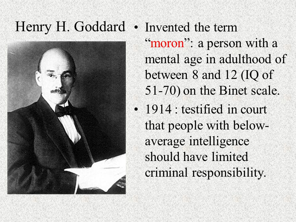 """Henry H. Goddard Invented the term """"moron"""": a person with a mental age in adulthood of between 8 and 12 (IQ of 51-70) on the Binet scale. 1914 : testi"""