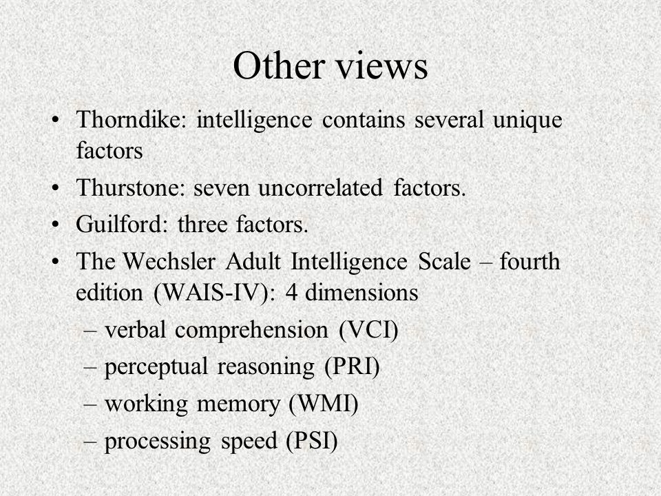 Other views Thorndike: intelligence contains several unique factors Thurstone: seven uncorrelated factors.