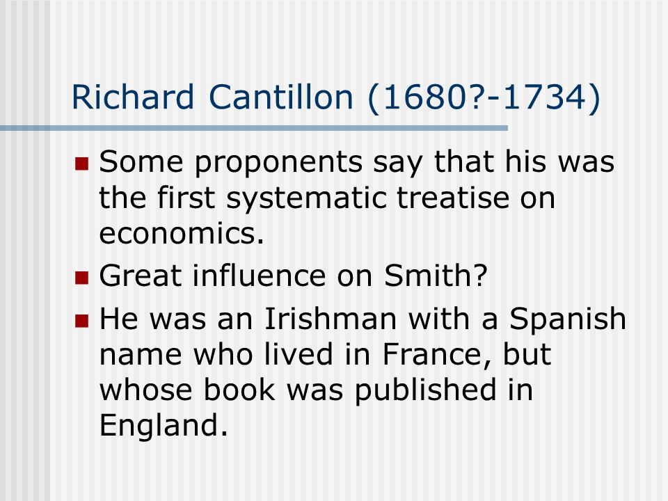 Richard Cantillon (1680 -1734) Some proponents say that his was the first systematic treatise on economics.