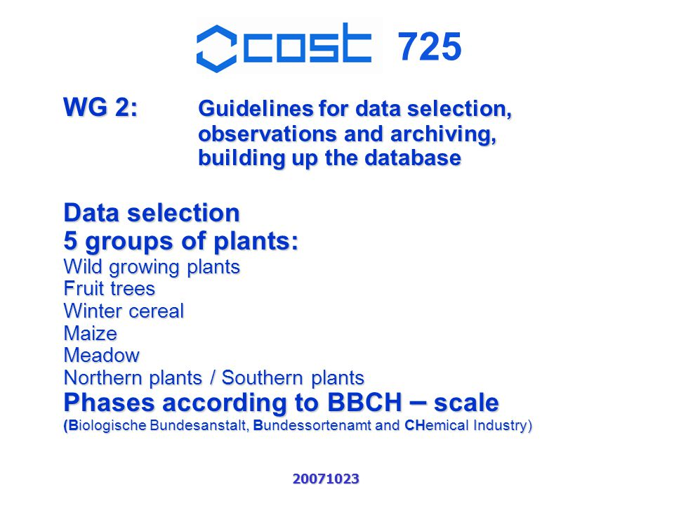 725 20071023 WG 2: Guidelines for data selection, observations and archiving, building up the database Data selection 5 groups of plants: Wild growing plants Fruit trees Winter cereal MaizeMeadow Northern plants / Southern plants Phases according to BBCH – scale (Biologische Bundesanstalt, Bundessortenamt and CHemical Industry)