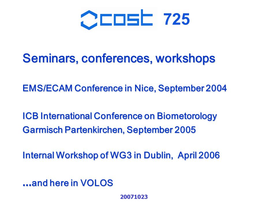 725 20071023 Seminars, conferences, workshops EMS/ECAM Conference in Nice, September 2004 ICB International Conference on Biometorology Garmisch Partenkirchen, September 2005 Internal Workshop of WG3 in Dublin, April 2006 … and here in VOLOS