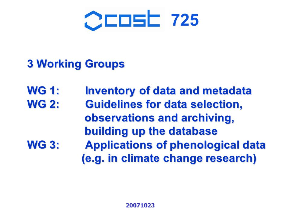 725 20071023 3 Working Groups WG 1:Inventory of data and metadata WG 2:Guidelines for data selection, observations and archiving, building up the database WG 3:Applications of phenological data (e.g.