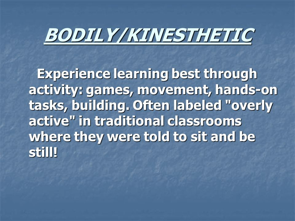 BODILY/KINESTHETIC Experience learning best through activity: games, movement, hands-on tasks, building.