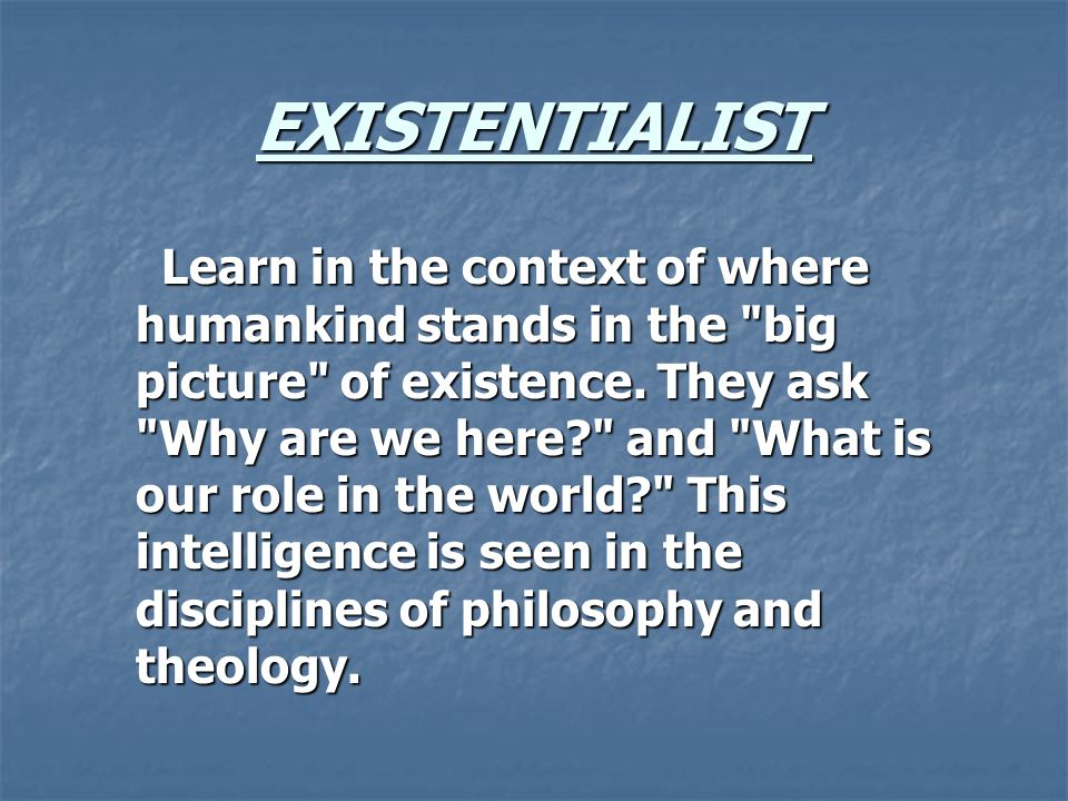 EXISTENTIALIST Learn in the context of where humankind stands in the big picture of existence.