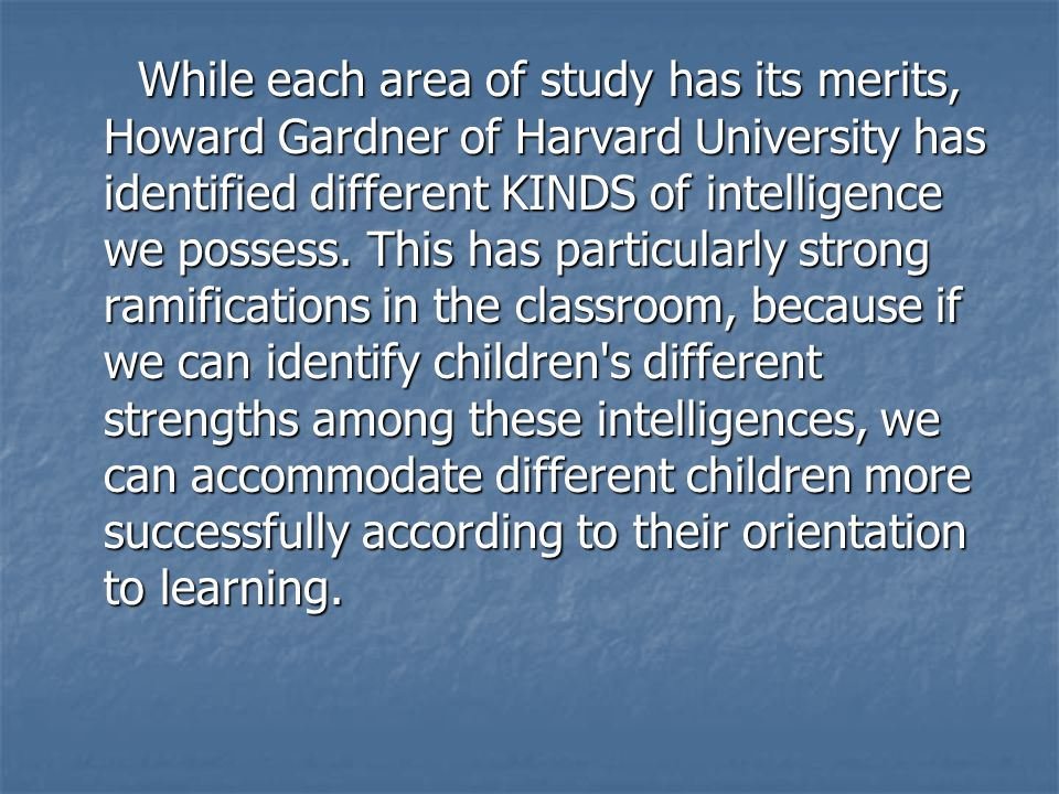 While each area of study has its merits, Howard Gardner of Harvard University has identified different KINDS of intelligence we possess.