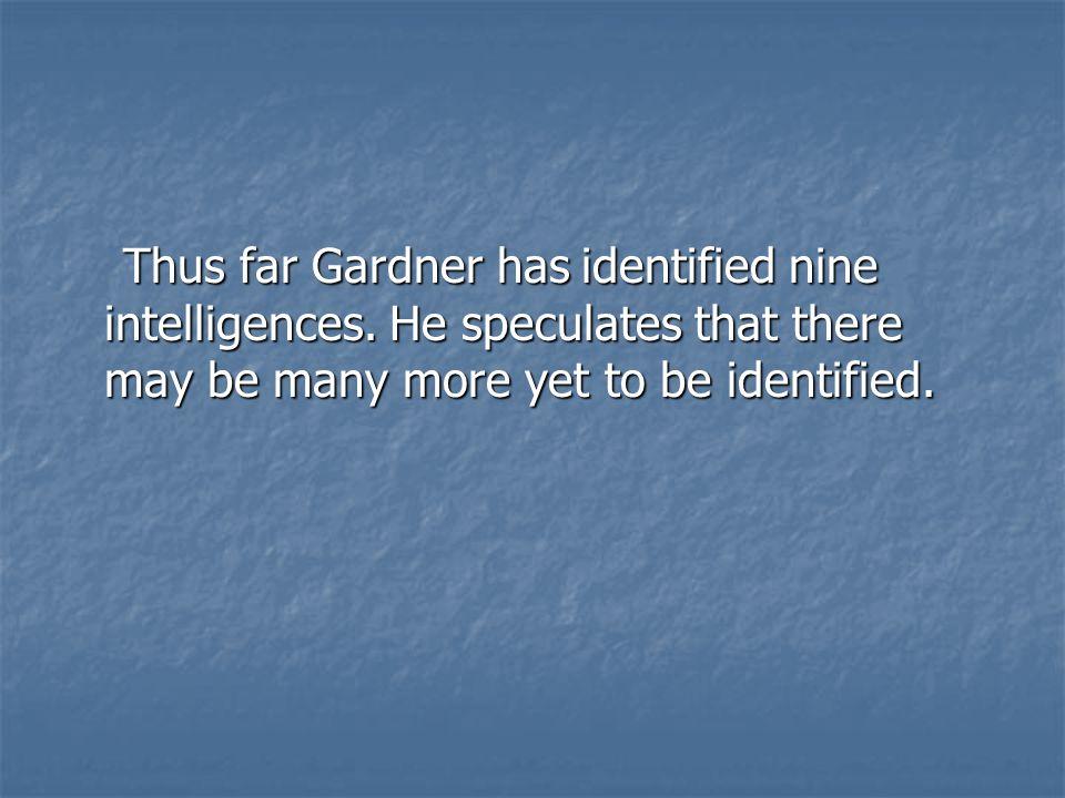Thus far Gardner has identified nine intelligences.