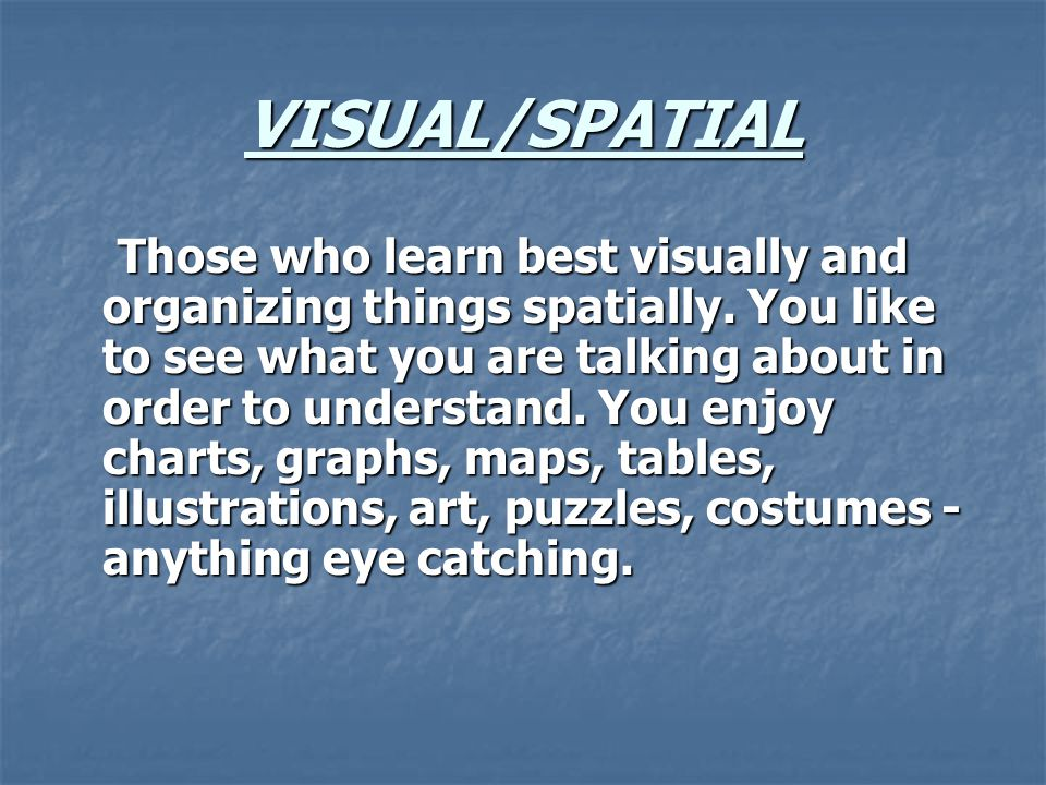 VISUAL/SPATIAL Those who learn best visually and organizing things spatially.