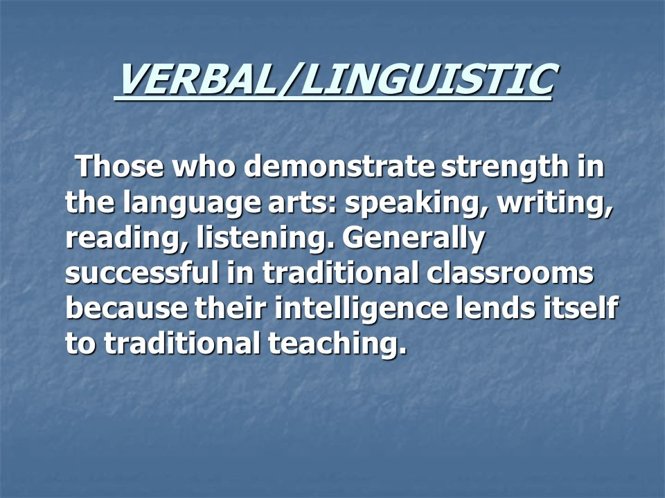 VERBAL/LINGUISTIC Those who demonstrate strength in the language arts: speaking, writing, reading, listening.