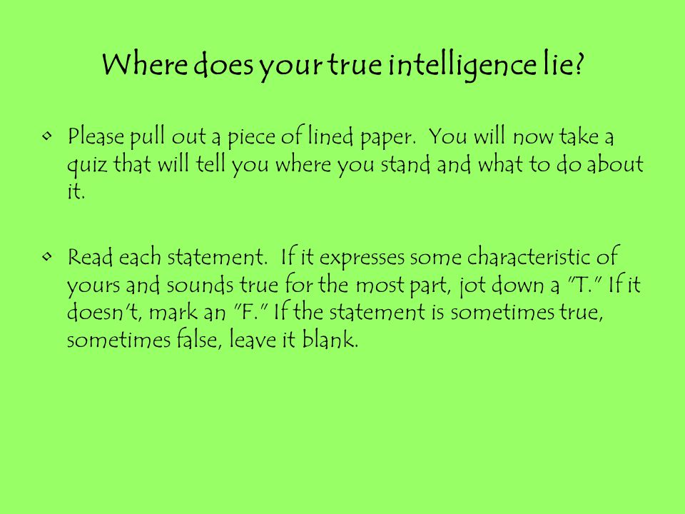 Where does your true intelligence lie? Please pull out a piece of lined paper. You will now take a quiz that will tell you where you stand and what to