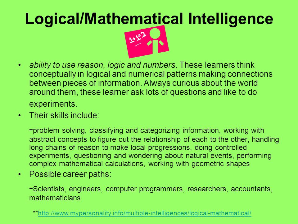 Logical/Mathematical Intelligence ability to use reason, logic and numbers. These learners think conceptually in logical and numerical patterns making