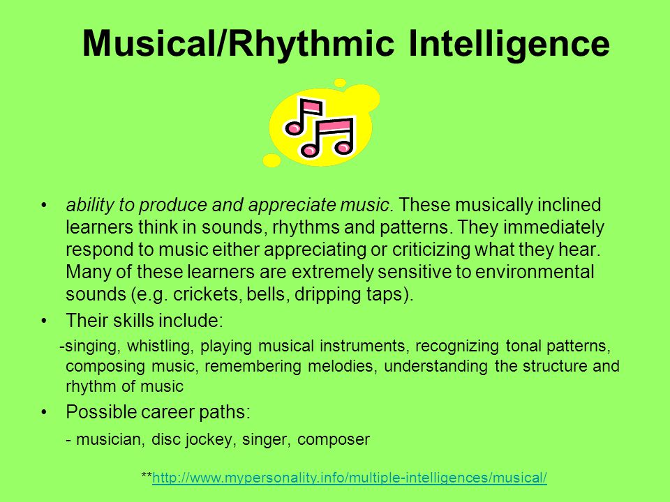 Musical/Rhythmic Intelligence ability to produce and appreciate music. These musically inclined learners think in sounds, rhythms and patterns. They i