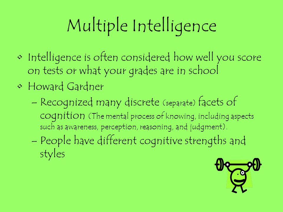 Multiple Intelligence Intelligence is often considered how well you score on tests or what your grades are in school Howard Gardner –Recognized many d