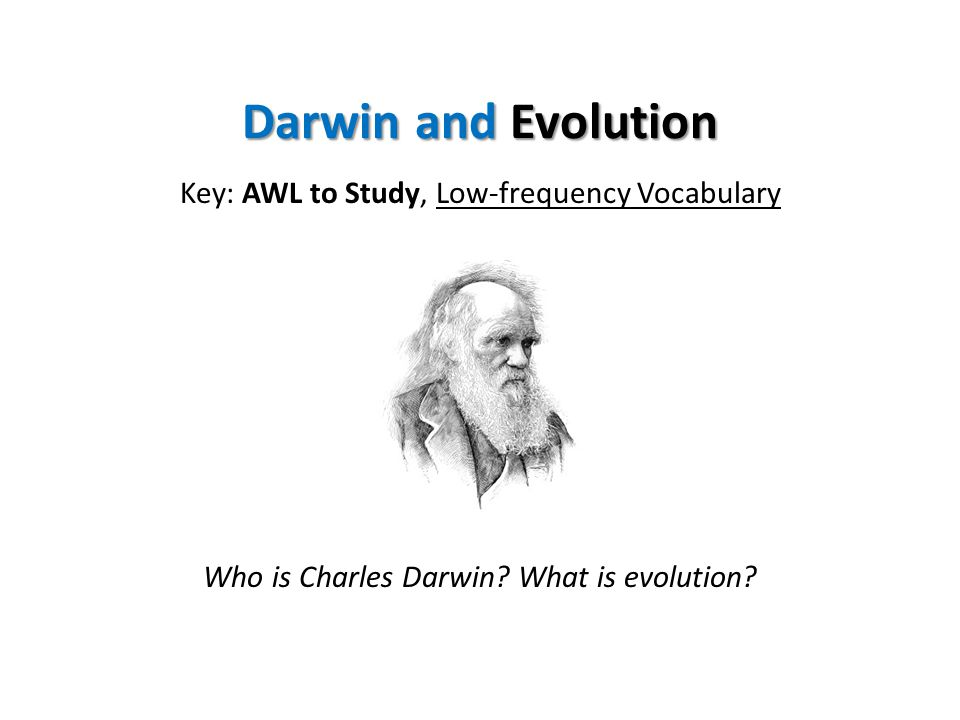 Darwin and Evolution Key: AWL to Study, Low-frequency Vocabulary Who is Charles Darwin.
