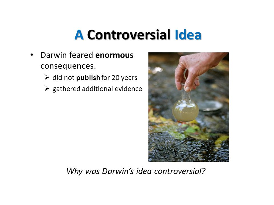 A Controversial Idea Darwin feared enormous consequences.  did not publish for 20 years  gathered additional evidence Why was Darwin's idea controve