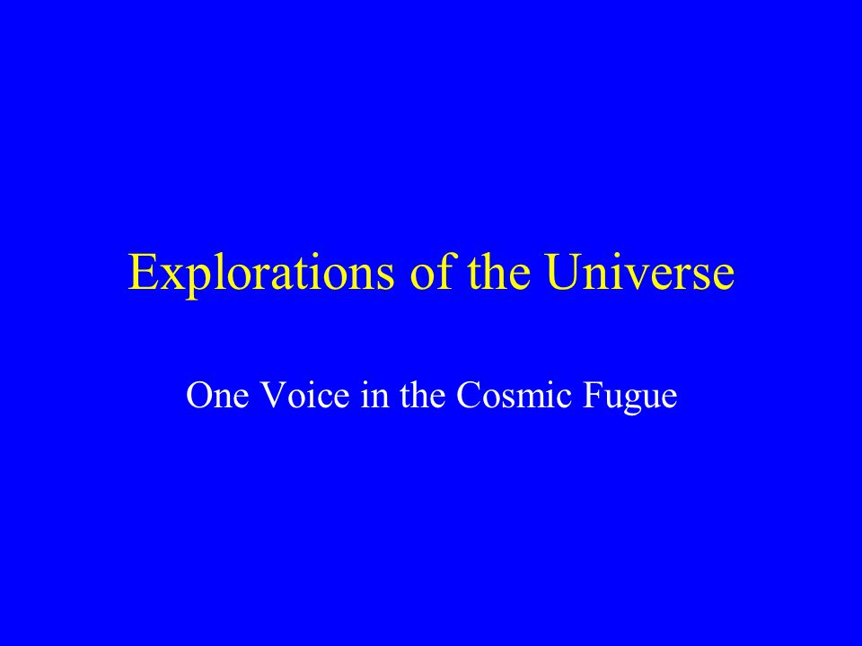 Explorations of the Universe One Voice in the Cosmic Fugue